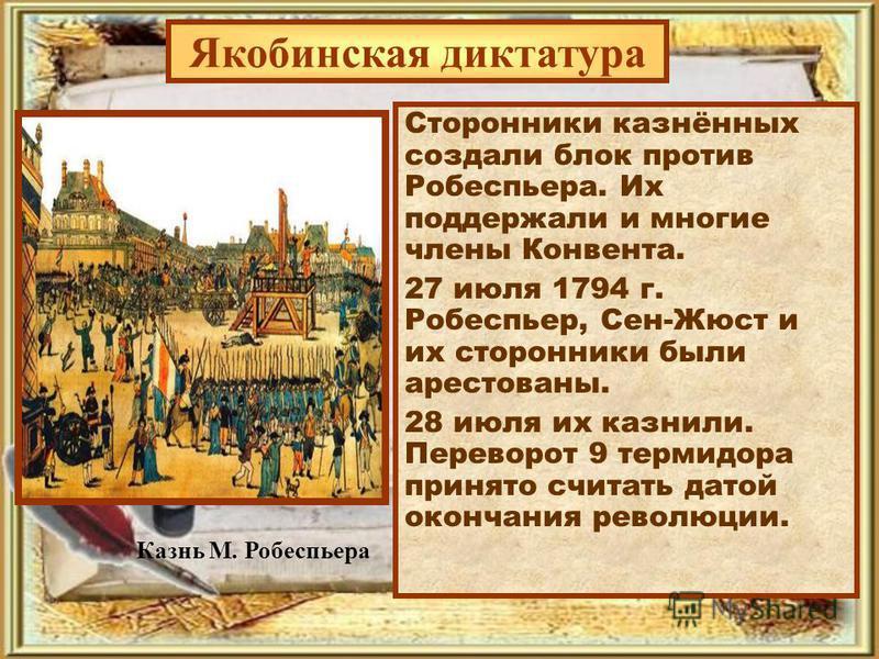 Якобинская диктатура Сторонники казнённых создали блок против Робеспьера. Их поддержали и многие члены Конвента. 27 июля 1794 г. Робеспьер, Сен-Жюст и их сторонники были арестованы. 28 июля их казнили. Переворот 9 термидора принято считать датой окон