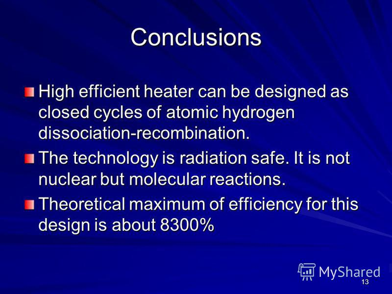 13 Conclusions High efficient heater can be designed as closed cycles of atomic hydrogen dissociation-recombination. The technology is radiation safe. It is not nuclear but molecular reactions. Theoretical maximum of efficiency for this design is abo