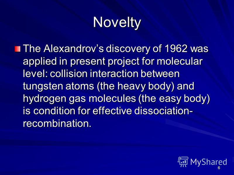6 Novelty The Alexandrovs discovery of 1962 was applied in present project for molecular level: collision interaction between tungsten atoms (the heavy body) and hydrogen gas molecules (the easy body) is condition for effective dissociation- recombin