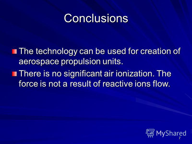 7 Conclusions The technology can be used for creation of aerospace propulsion units. There is no significant air ionization. The force is not a result of reactive ions flow.