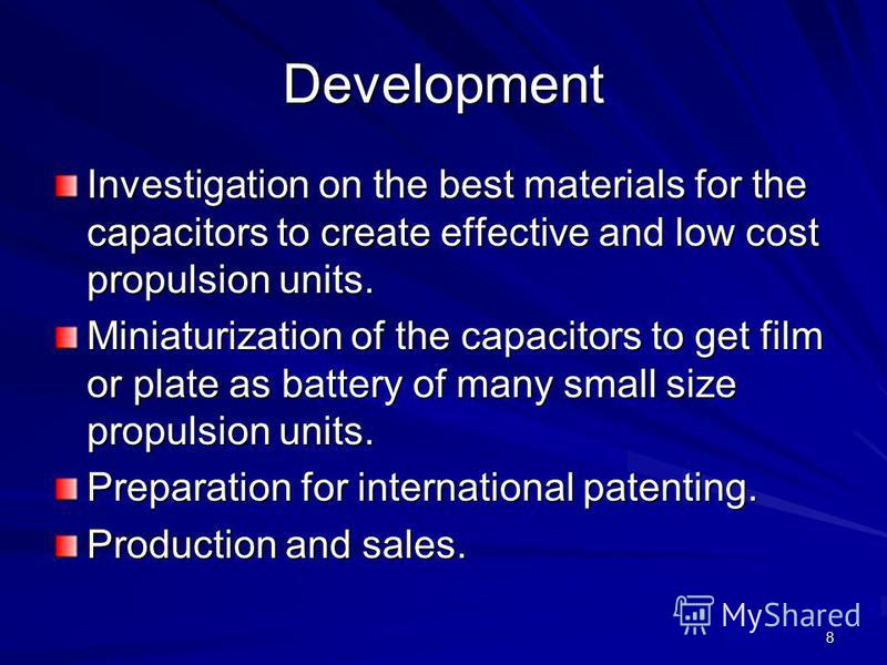 8 Development Investigation on the best materials for the capacitors to create effective and low cost propulsion units. Miniaturization of the capacitors to get film or plate as battery of many small size propulsion units. Preparation for internation