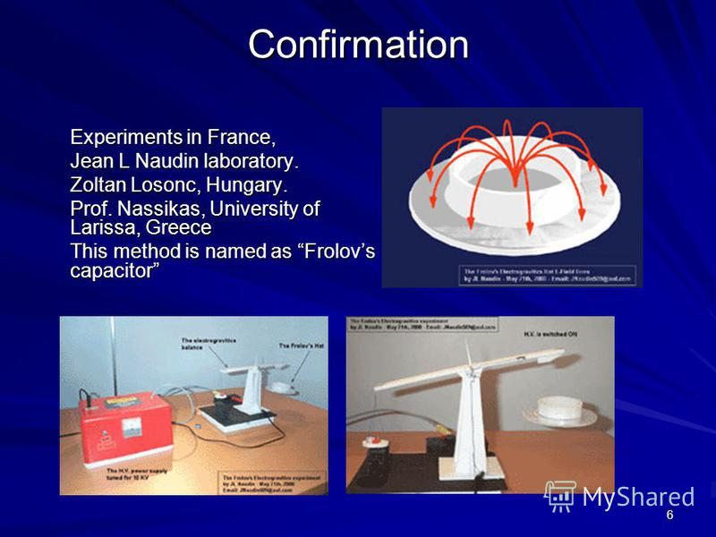 6 Confirmation Experiments in France, Jean L Naudin laboratory. Zoltan Losonc, Hungary. Prof. Nassikas, University of Larissa, Greece This method is named as Frolovs capacitor