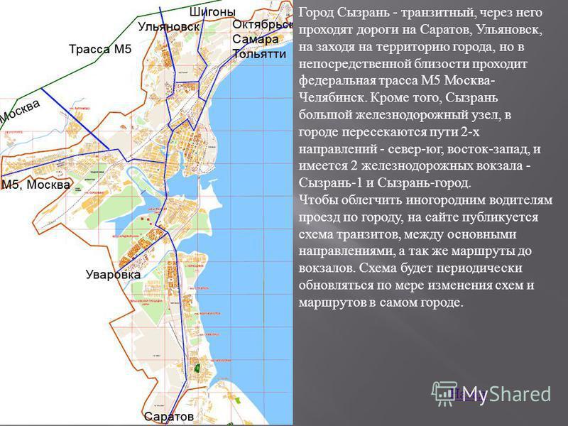 Город Ссызрань - транзитный, через него проходят дороги на Саратов, Ульяновск, на заходя на территорию города, но в непосредственной близости проходит федеральная трасса М5 Москва- Челябинск. Кроме того, Ссызрань большой железнодорожный узел, в город