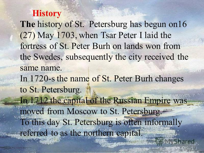 History The history of St. Petersburg has begun on16 (27) May 1703, when Tsar Peter I laid the fortress of St. Peter Burh on lands won from the Swedes, subsequently the city received the same name. In 1720-s the name of St. Peter Burh changes to St.