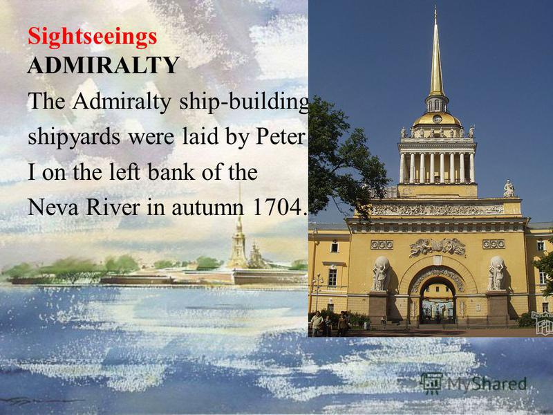 Sightseeings ADMIRALTY The Admiralty ship-building shipyards were laid by Peter I on the left bank of the Neva River in autumn 1704.