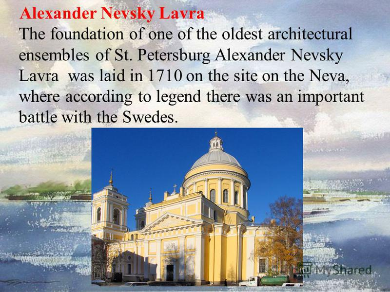 Alexander Nevsky Lavra The foundation of one of the oldest architectural ensembles of St. Petersburg Alexander Nevsky Lavra was laid in 1710 on the site on the Neva, where according to legend there was an important battle with the Swedes.
