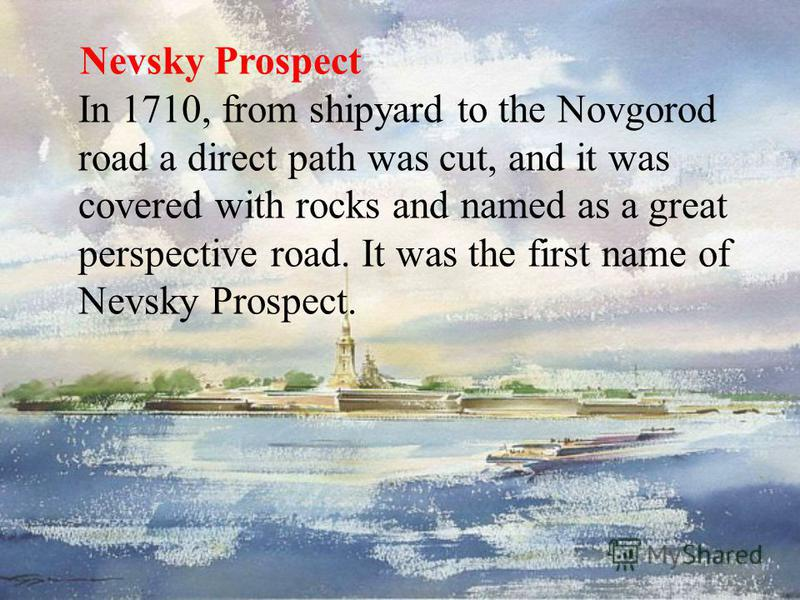 Nevsky Prospect In 1710, from shipyard to the Novgorod road a direct path was cut, and it was covered with rocks and named as a great perspective road. It was the first name of Nevsky Prospect.