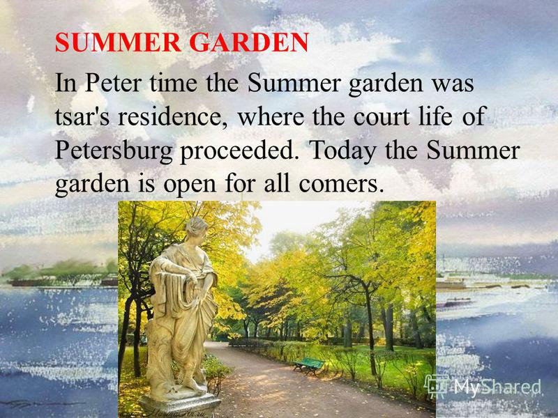 SUMMER GARDEN In Peter time the Summer garden was tsar's residence, where the court life of Petersburg proceeded. Today the Summer garden is open for all comers.