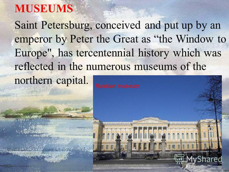 MUSEUMS Saint Petersburg, conceived and put up by an emperor by Peter the Great as the Window to Europe, has tercentennial history which was reflected in the numerous museums of the northern capital. Russian museum