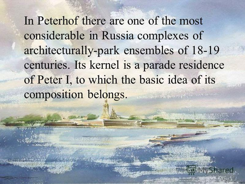 In Peterhof there are one of the most considerable in Russia complexes of architecturally-park ensembles of 18-19 centuries. Its kernel is a parade residence of Peter I, to which the basic idea of its composition belongs.