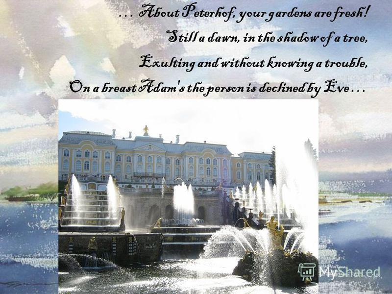 … About Peterhof, your gardens are fresh! Still a dawn, in the shadow of a tree, Exulting and without knowing a trouble, On a breast Adam's the person is declined by Eve …
