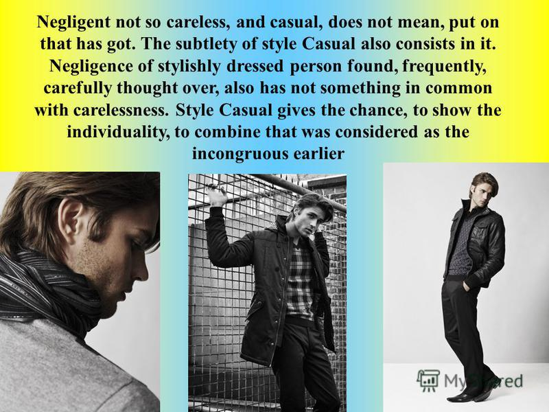 Negligent not so careless, and casual, does not mean, put on that has got. The subtlety of style Casual also consists in it. Negligence of stylishly dressed person found, frequently, carefully thought over, also has not something in common with carel