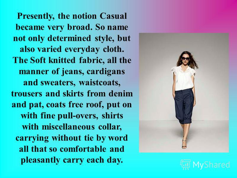 Presently, the notion Casual became very broad. So name not only determined style, but also varied everyday cloth. The Soft knitted fabric, all the manner of jeans, cardigans and sweaters, waistcoats, trousers and skirts from denim and pat, coats fre