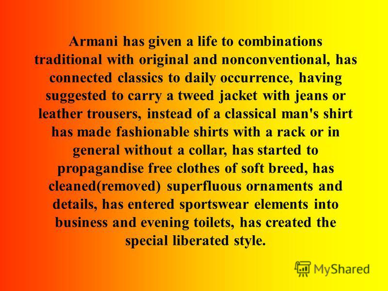 Armani has given a life to combinations traditional with original and nonconventional, has connected classics to daily occurrence, having suggested to carry a tweed jacket with jeans or leather trousers, instead of a classical man's shirt has made fa
