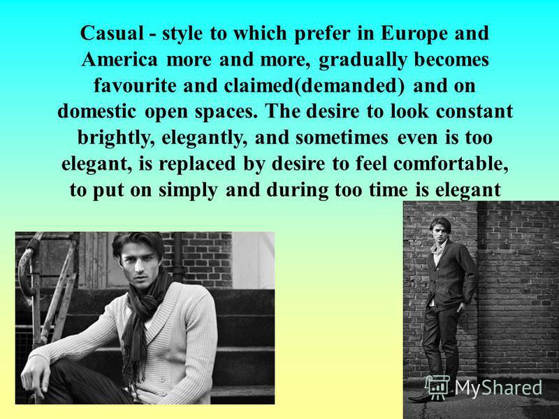 Casual - style to which prefer in Europe and America more and more, gradually becomes favourite and claimed(demanded) and on domestic open spaces. The desire to look constant brightly, elegantly, and sometimes even is too elegant, is replaced by desi