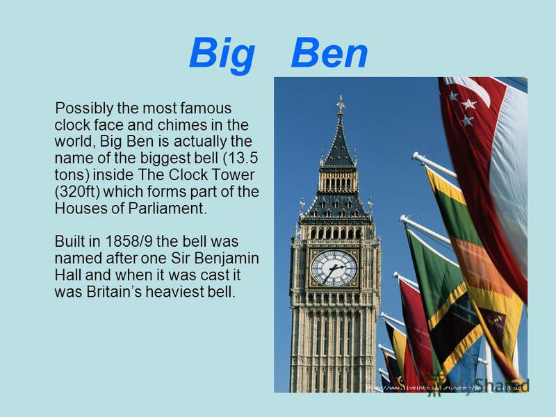 Big Ben Possibly the most famous clock face and chimes in the world, Big Ben is actually the name of the biggest bell (13.5 tons) inside The Clock Tower (320ft) which forms part of the Houses of Parliament. Built in 1858/9 the bell was named after on