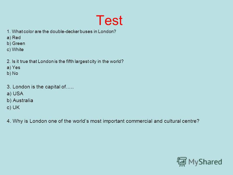 Test 1. What color are the double-decker buses in London? a) Red b) Green c) White 2. Is it true that London is the fifth largest city in the world? a) Yes b) No 3. London is the capital of….. a) USA b) Australia c) UK 4. Why is London one of the wor
