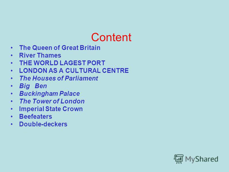 Content The Queen of Great Britain River Thames THE WORLD LAGEST PORT LONDON AS A CULTURAL CENTRE The Houses of Parliament Big Ben Buckingham Palace The Tower of London Imperial State Crown Beefeaters Double-deckers