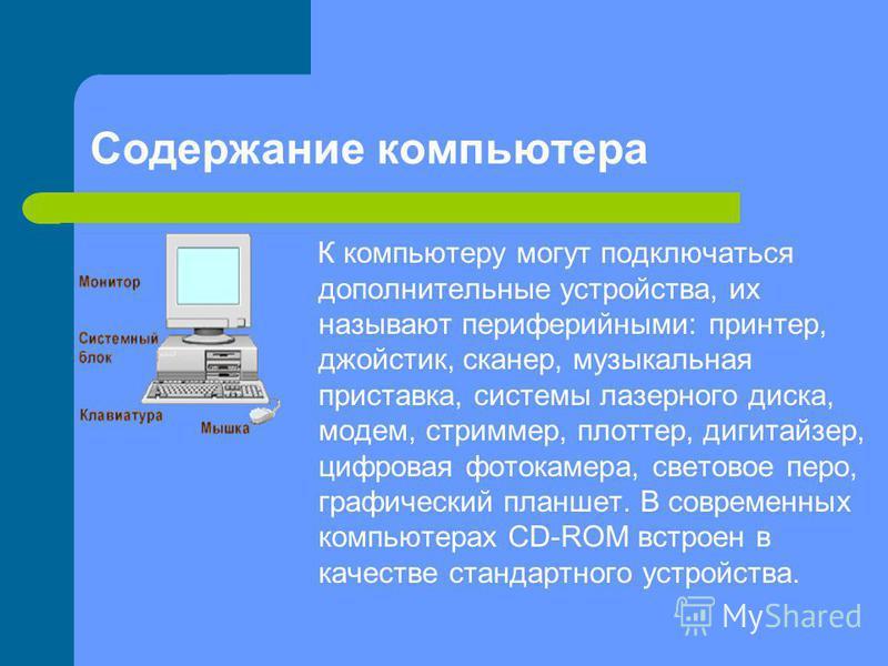 К компьютеру могут подключаться дополнительные устройства, их называют периферийными: принтер, джойстик, сканер, музыкальная приставка, системы лазерного диска, модем, стриммер, плоттер, дигитайзер, цифровая фотокамера, световое перо, графический пла