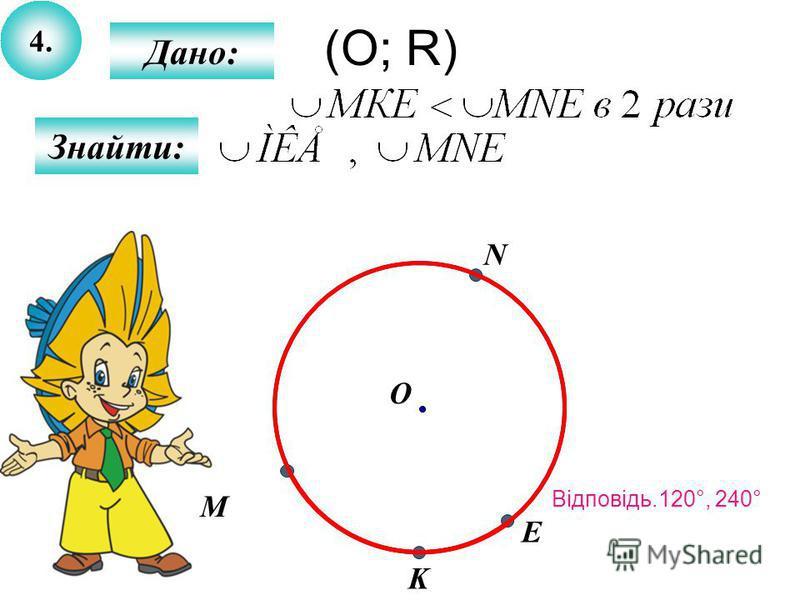 4.4. Знайти: Дано: M О N E K (О; R) Відповідь.120°, 240°