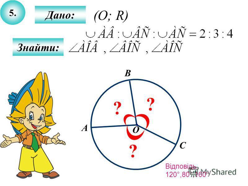 5.5. Дано: Знайти: О С B ? A ? ? (O; R) Відповідь. 120°,80°,160°