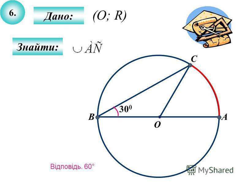 6.6. Дано: Знайти: 300300 AB O C (O; R) Відповідь. 60°