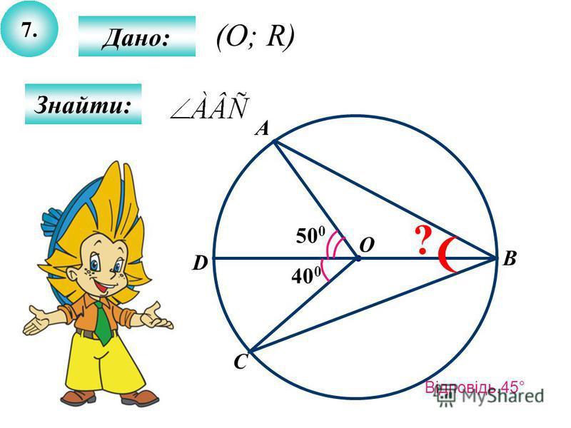 7. Дано: Знайти: 400400 500500 A B O C D ? (O; R) Відповідь.45°