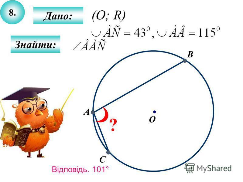 8. Дано: Знайти: A B O C ? (O; R) Відповідь. 101°