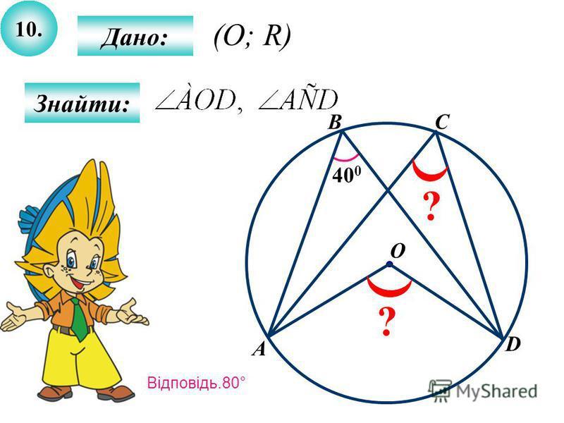 10. Знайти: Дано: 40 0 A B O C ? ? D (O; R) Відповідь.80°
