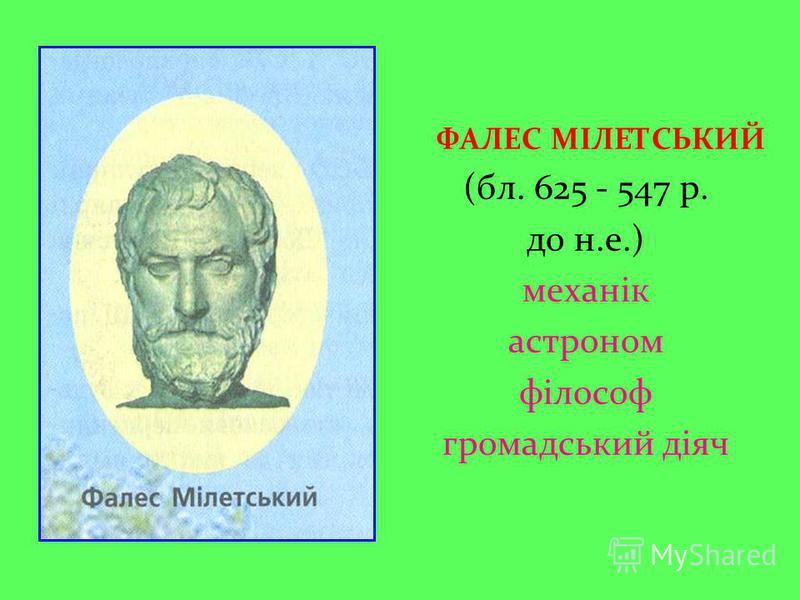 ФАЛЕС МІЛЕТСЬКИЙ (бл. 625 - 547 р. до н.е.) механік астроном філософ громадський діяч
