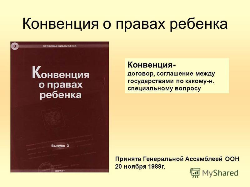 Конвенция- договор, соглашение между государствами по какому-н. специальному вопросу Принята Генеральной Ассамблеей ООН 20 ноября 1989 г. Конвенция о правах ребенка