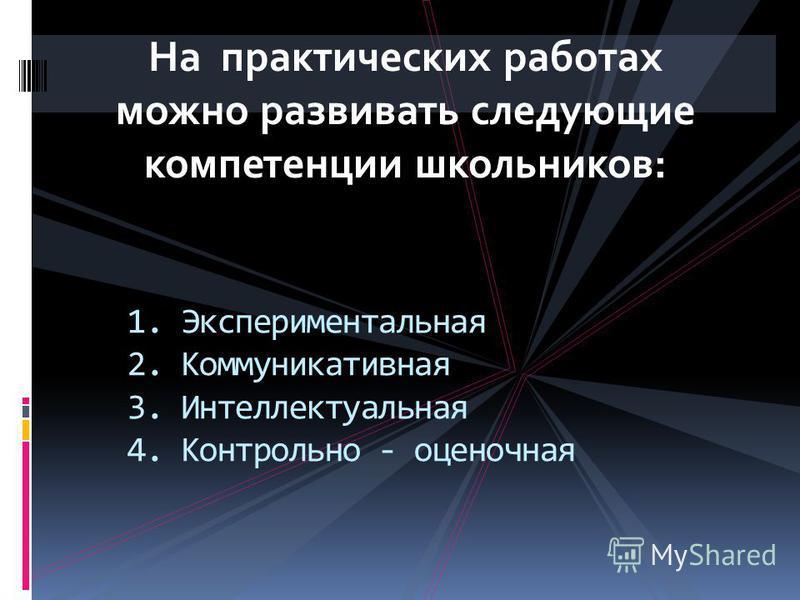 На практических работах можно развивать следующие компетенции школьников: 1. Экспериментальная 2. Коммуникативная 3. Интеллектуальная 4. Контрольно - оценочная