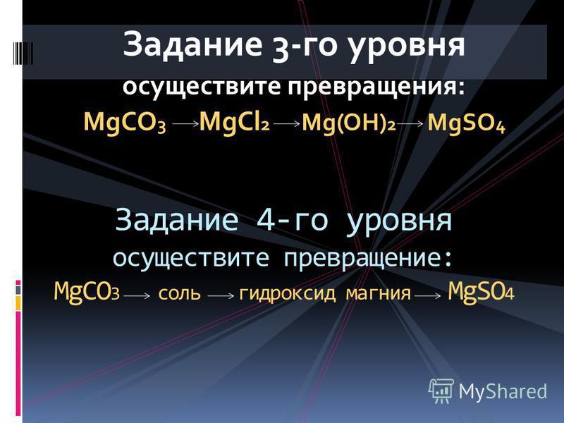 Задание 3-го уровня осуществите превращения: MgCO 3 MgCl 2 Mg(OH) 2 MgSO 4 Задание 4-го уровня осуществите превращение: MgCO 3 соль гидроксид магния MgSO 4