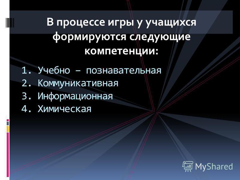 В процессе игры у учащихся формируются следующие компетенции: 1. Учебно – познавательная 2. Коммуникативная 3. Информационная 4. Химическая
