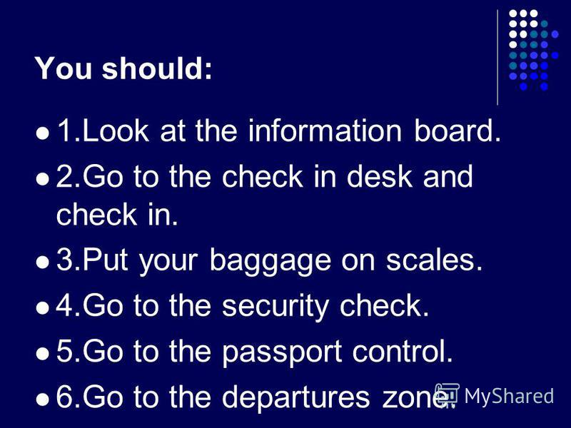 You should: 1.Look at the information board. 2.Go to the check in desk and check in. 3.Put your baggage on scales. 4.Go to the security check. 5.Go to the passport control. 6.Go to the departures zone.