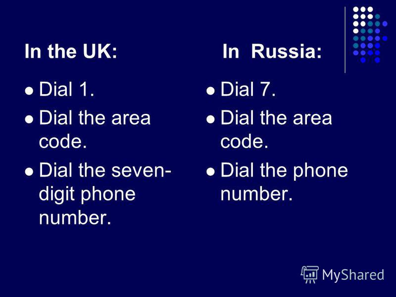 In the UK: In Russia: Dial 1. Dial the area code. Dial the seven- digit phone number. Dial 7. Dial the area code. Dial the phone number.