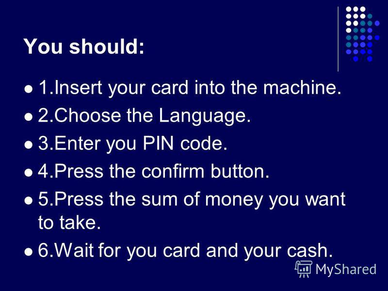 You should: 1.Insert your card into the machine. 2.Choose the Language. 3.Enter you PIN code. 4.Press the confirm button. 5.Press the sum of money you want to take. 6.Wait for you card and your cash.
