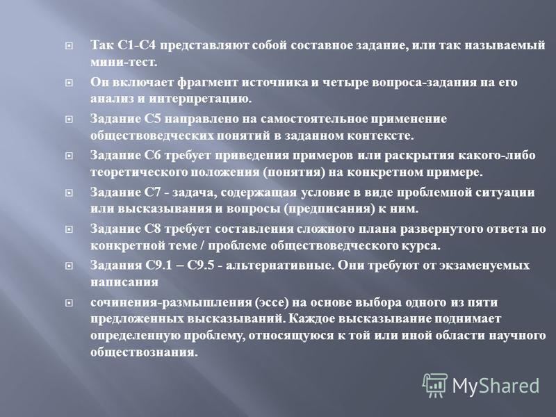 Так С 1- С 4 представляют собой составное задание, или так называемый мини - тест. Он включает фрагмент источника и четыре вопроса - задания на его анализ и интерпретацию. Задание С 5 направлено на самостоятельное применение обществоведческих понятий