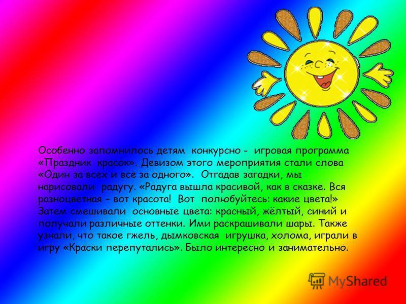 Особенно запомнилось детям конкурсно - игровая программа «Праздник красок». Девизом этого мероприятия стали слова «Один за всех и все за одного». Отгадав загадки, мы нарисовали радугу. «Радуга вышла красивой, как в сказке. Вся разноцветная – вот крас