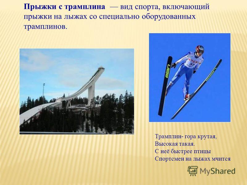 Прыжки с трамплина вид спорта, включающий прыжки на лыжах со специально оборудованных трамплинов. Трамплин- гора крутая, Высокая такая. С неё быстрее птицы Спортсмен на лыжах мчится