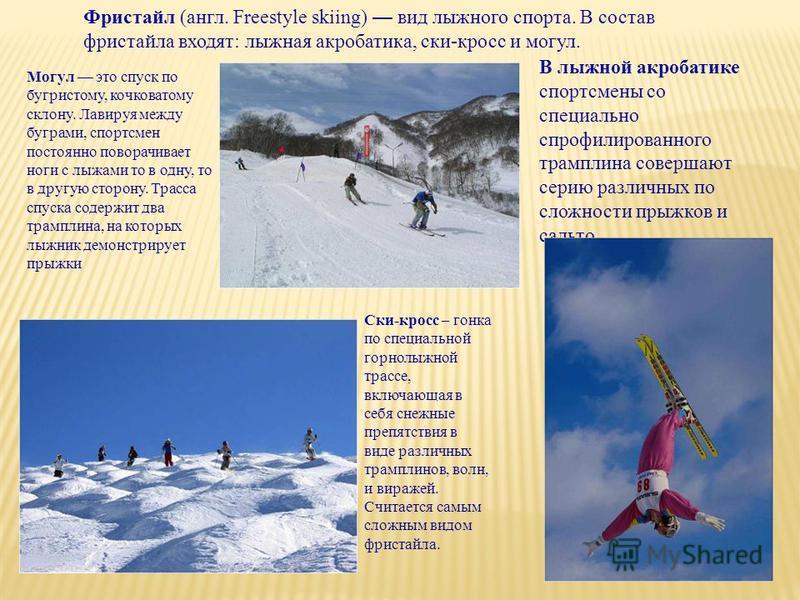 Фристайл (англ. Freestyle skiing) вид лыжного спорта. В состав фристайла входят: лыжная акробатика, ски-кросс и могул. Могул это спуск по бугристому, кочковатому склону. Лавируя между буграми, спортсмен постоянно поворачивает ноги с лыжами то в одну,