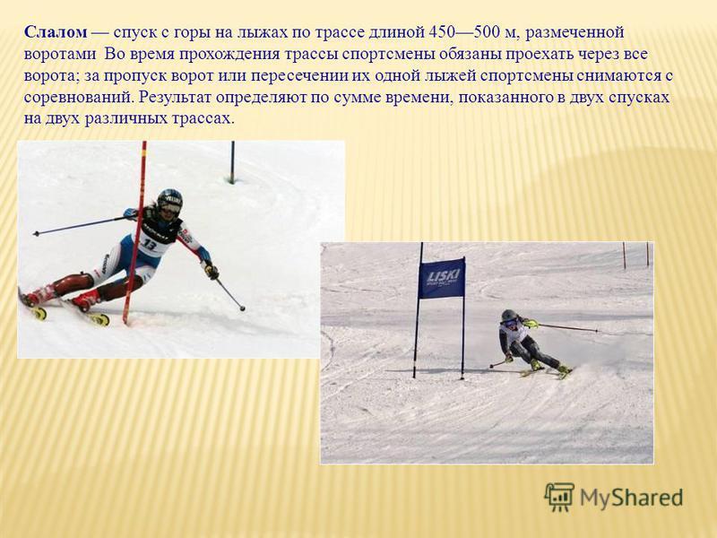 Слалом спуск с горы на лыжах по трассе длиной 450500 м, размеченной воротами Во время прохождения трассы спортсмены обязаны проехать через все ворота; за пропуск ворот или пересечении их одной лыжей спортсмены снимаются с соревнований. Результат опре