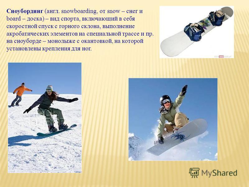 Сноубординг (англ. snowboarding, от snow – снег и board – доска) – вид спорта, включающий в себя скоростной спуск с горного склона, выполнение акробатических элементов на специальной трассе и пр. на сноуборде – монолыже с окантовкой, на которой устан