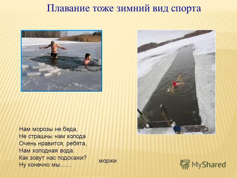 Плавание тоже зимний вид спорта Нам морозы не беда, Не страшны нам холода Очень нравится, ребята, Нам холодная вода. Как зовут нас подскажи? Ну конечно мы…… моржи