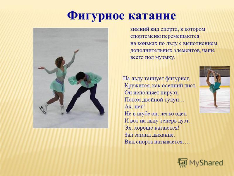 зимний вид спорта, в котором спортсмены перемещаются на коньках по льду с выполнением дополнительных элементов, чаще всего под музыку. Фигурное катание На льду танцует фигурист, Кружится, как осенний лист. Он исполняет пируэт, Потом двойной тулуп… Ах