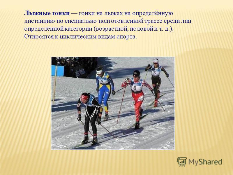 Лыжные гонки гонки на лыжах на определённую дистанцию по специально подготовленной трассе среди лиц определённой категории (возрастной, половой и т. д.). Относятся к циклическим видам спорта.