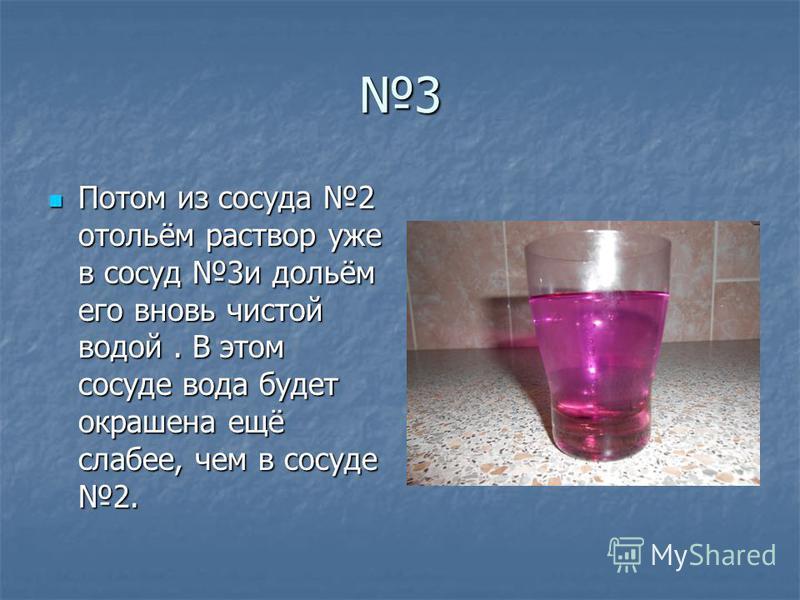 3 Потом из сосуда 2 отольём раствор уже в сосуд 3 и дольём его вновь чистой водой. В этом сосуде вода будет окрашена ещё слабее, чем в сосуде 2. Потом из сосуда 2 отольём раствор уже в сосуд 3 и дольём его вновь чистой водой. В этом сосуде вода будет