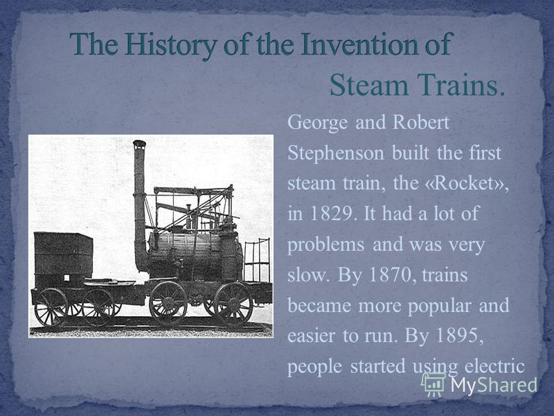 Steam Trains. George and Robert Stephenson built the first steam train, the «Rocket», in 1829. It had a lot of problems and was very slow. By 1870, trains became more popular and easier to run. By 1895, people started using electric