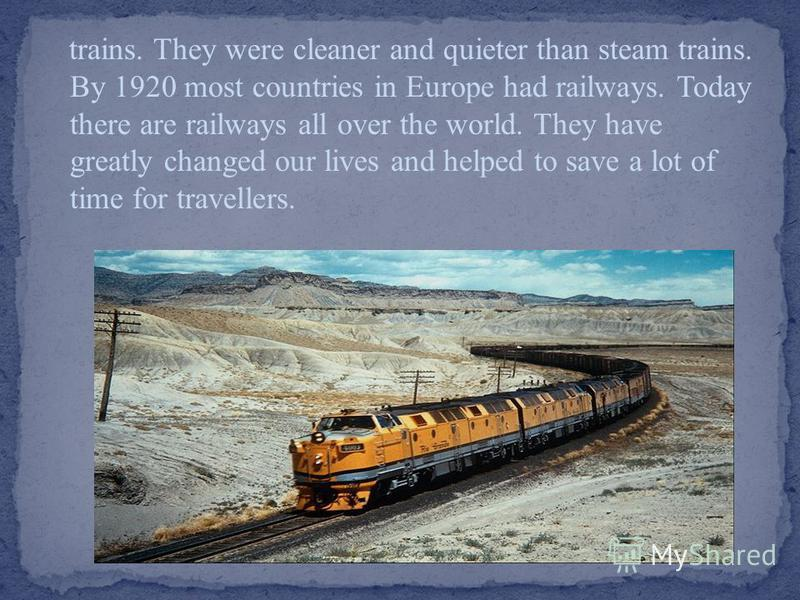 trains. They were cleaner and quieter than steam trains. By 1920 most countries in Europe had railways. Today there are railways all over the world. They have greatly changed our lives and helped to save a lot of time for travellers.