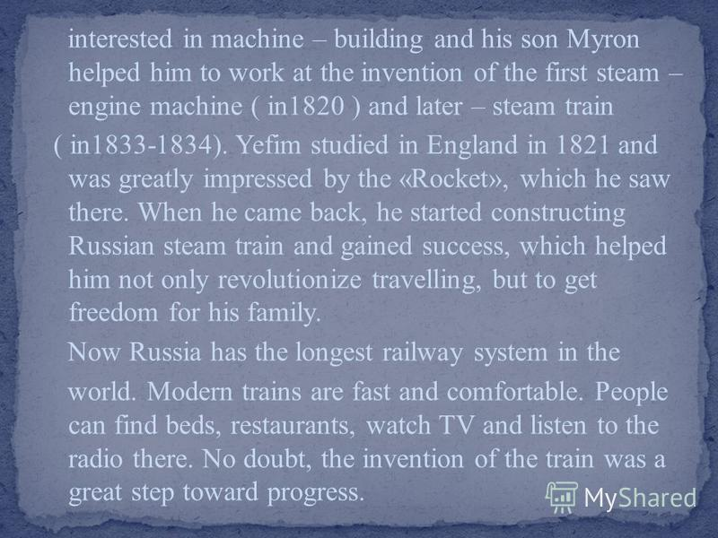 interested in machine – building and his son Myron helped him to work at the invention of the first steam – engine machine ( in1820 ) and later – steam train ( in1833-1834). Yefim studied in England in 1821 and was greatly impressed by the «Rocket»,